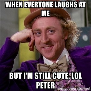 Willy Wonka - When everyone laughs at me  But I'm still cute. Lol peter