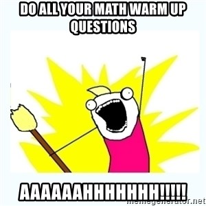 All the things - DO ALL YOUR MATH WARM UP QUESTIONS AAAAAAHHHHHHH!!!!!
