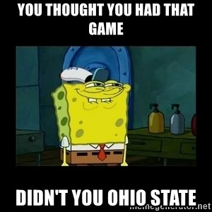 didnt you squidward - you thought you had that game didn't you Ohio State