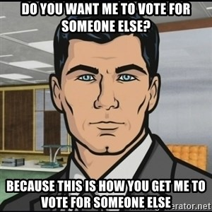 Archer - do you want me to vote for someone else? because this is how you get me to vote for someone else