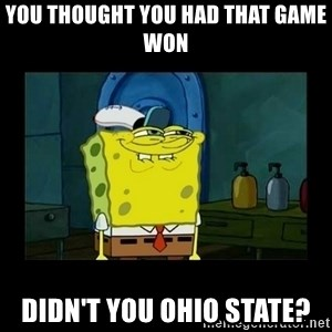 didnt you squidward - you thought you had that game won didn't you ohio state?