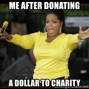 Overly-Excited Oprah!!!  - Me after donating  a dollar to charity
