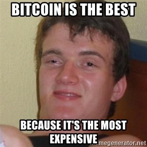 Stoner Stanley - bitcoin is the best  because it's the most expensive