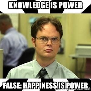 Dwight from the Office - Knowledge is power False: Happiness is power