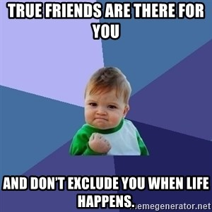 Success Kid - True friends are there for you And don't exclude you when life happens.