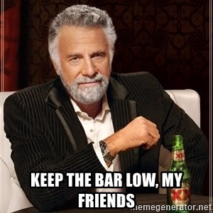 The Most Interesting Man In The World - Keep the bar low, my friends