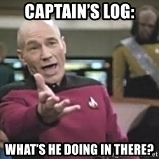 Captain Picard - Captain's log: What's he doing in there?