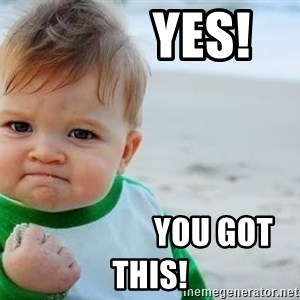 fist pump baby - YES!                     You got this!