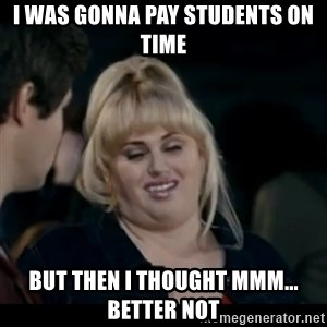 Better Not - I was gonna pay students on time But then I thought mmm... better not