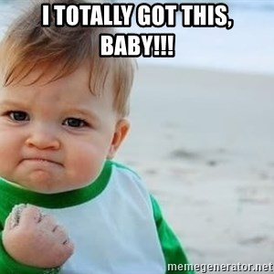 fist pump baby - I totally got this, baby!!!