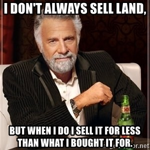 The Most Interesting Man In The World - I don't always sell land, But when I do I sell it for less than what I bought it for.