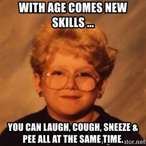 60 Year-Old Girl - With age comes new skills ... You can laugh, cough, sneeze & pee all at the same time.