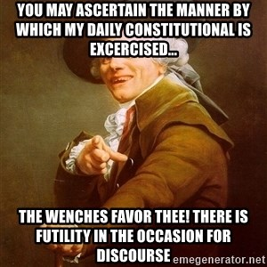 Joseph Ducreux - YOU MAY ASCERTAIN THE MANNER BY WHICH MY DAILY CONSTITUTIONAL IS EXCERCISED... THE WENCHES FAVOR THEE! THERE IS FUTILITY IN THE OCCASION FOR DISCOURSE