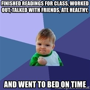 Success Kid - Finished readings for class, worked out, talked with friends, ate healthy, And went to bed on time