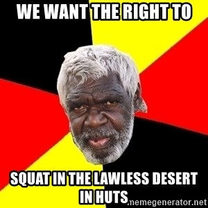 Abo - we want the right to squat in the lawless desert in huts