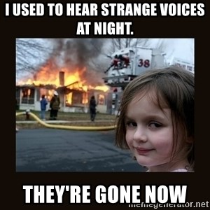 burning house girl - I used to hear strange voices at night. They're gone now