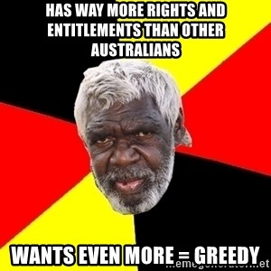 Abo - has way more rights and entitlements than other australians wants even more = greedy