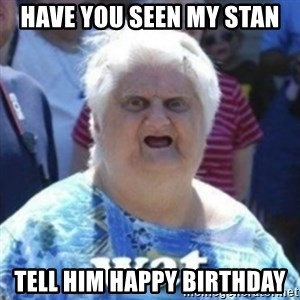 Fat Woman Wat - Have you seen my stan Tell him Happy Birthday