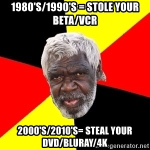 Abo - 1980's/1990's = stole your beta/vcr 2000's/2010's= steal your dvd/bluray/4k