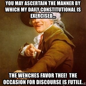 Joseph Ducreux - YOU MAY ASCERTAIN THE MANNER BY WHICH MY DAILY CONSTITUTIONAL IS EXERCISED... THE WENCHES FAVOR THEE!  THE OCCASION FOR DISCOURSE IS FUTILE.