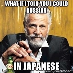 The Most Interesting Man In The World - what if I told you I could Russian  in Japanese
