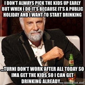 The Most Interesting Man In The World - I don't always pick the kids up early but when I do it's because it's a public holiday and I want to start drinking ...Turni don't work after all today so ima get the kids So i can get drinking already....