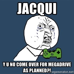 Y U No - Jacqui  Y u no come over for megadrive as planned?!