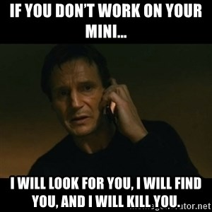 liam neeson taken - If you don't work on your Mini... I will look for you, I will find you, and I will kill you.