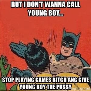 batman slap robin - but I don't wanna call young boy... stop playing games bitch ang give young boy the pussy