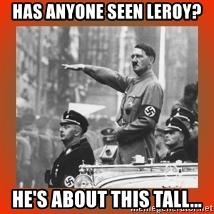 Heil Hitler - Has anyone seen Leroy? He's about this tall...
