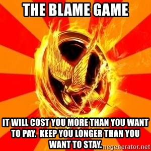Typical fan of the hunger games - The Blame Game It will cost you more than you want to pay.  Keep you longer than you want to stay.