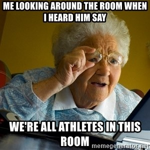 Internet Grandma Surprise - Me looking around the room when i heard him say We're all athletes in this room