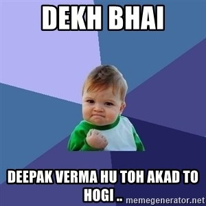 Success Kid - dekh bhai Deepak verma hu toh akad to hogi ..