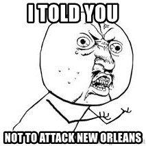 Y U SO - I told you  not to attack new orleans