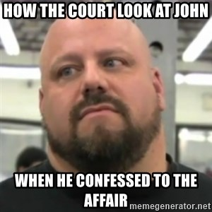 Do You Even Lift Guy - How the court look at john  When he confessed to the affair