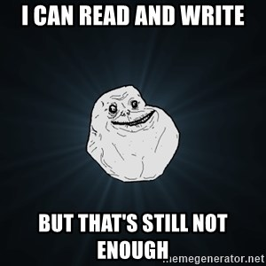 Forever Alone - I can read and write but that's still not enough