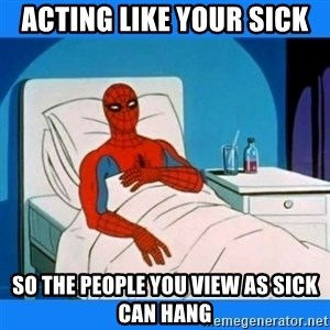spiderman sick - Acting like your sick So the people you view as sick can hang