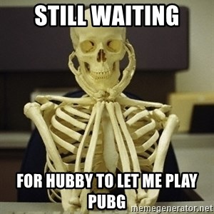 Skeleton waiting - Still Waiting For Hubby to let me play PubG
