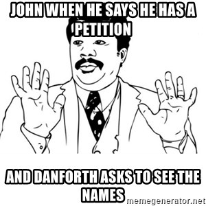 neil degrasse tyson reaction - John when he says he has a petition  And danforth asks to see the names