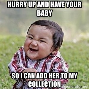 Evil Plan Baby - Hurry up and have your baby  so I can add her to my collection
