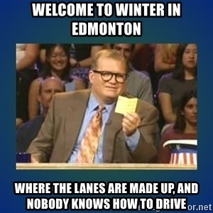drew carey - Welcome to winter in Edmonton Where the lanes are made up, and nobody knows how to drive