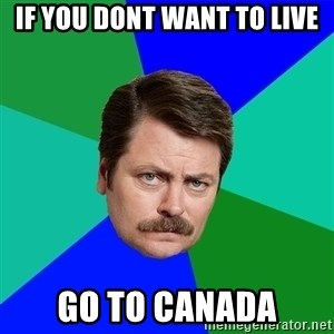 Advice Ron Swanson - If you dont want to live go to Canada