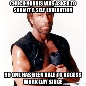 Chuck Norris Meme - Chuck Norris Was Asked To Submit A Self Evaluation No One Has been Able to Access Work Day Since