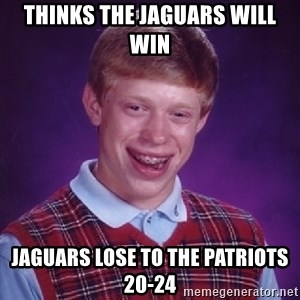 Bad Luck Brian - thinks the jaguars will win jaguars lose to the patriots 20-24