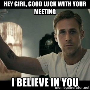 ryan gosling hey girl - HEY GIRL, GOOD LUCK WITH YOUR MEETING I BELIEVE IN YOU
