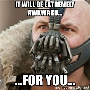 Bane - It will be extremely awkward... ...for you...