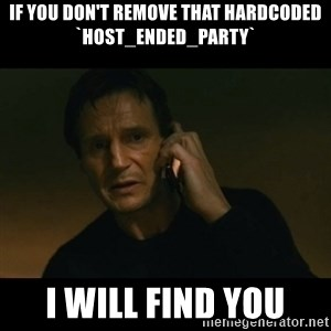 liam neeson taken - If you don't remove that hardcoded `host_ended_party` I will find you