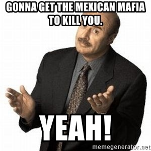 Dr. Phil - Gonna get the Mexican mafia to kill you. Yeah!