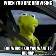 kermit the frog in car - When You Are Browsing For Which Kid you want to kidnap