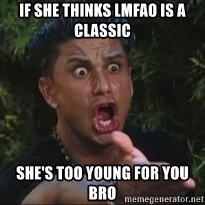 She's too young for you brah - if she thinks LMFAO is a classic she's too young for you bro